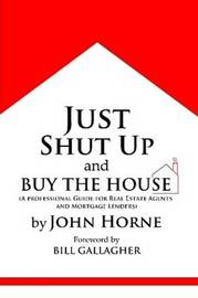 Just Shut Up and Buy the House by John Horne