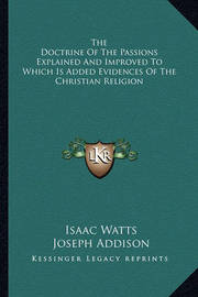 The Doctrine of the Passions Explained and Improved to Which Is Added Evidences of the Christian Religion by Isaac Watts