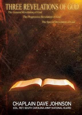 Three Revelations of God the General Revelation of God the Progressive Revelation of God the Special Revelation of God by Chaplain Dave Johnson (Col Ret) Guard