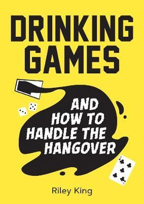 Drinking Games and How to Handle the Hangover by ,Riley King