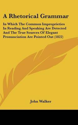A Rhetorical Grammar: In Which the Common Improprieties in Reading and Speaking Are Detected and the True Sources of Elegant Pronunciation Are Pointed Out (1822) by John Walker image