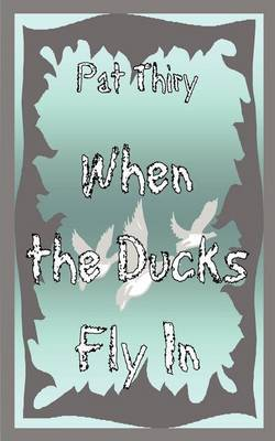 When The Ducks Fly In by Pat Thiry