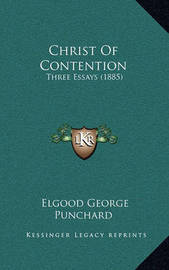 Christ of Contention: Three Essays (1885) by Elgood George Punchard