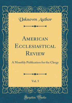 American Ecclesiastical Review, Vol. 5 by Unknown Author