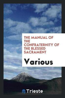 The Manual of the Confraternity of the Blessed Sacrament by Various ~