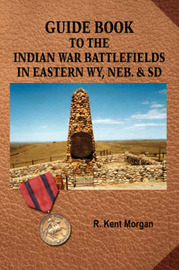 Guide Book To The Indian War Battlefields In Eastern WY, Neb. and SD by R. Kent Morgan image