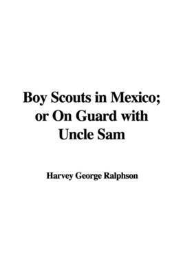 Boy Scouts in Mexico; Or on Guard with Uncle Sam by Harvey George Ralphson