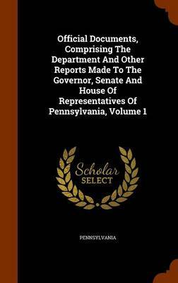 Official Documents, Comprising the Department and Other Reports Made to the Governor, Senate and House of Representatives of Pennsylvania, Volume 1