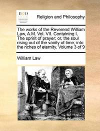 The Works of the Reverend William Law, A.M. Vol. VII. Containing I. the Spririt of Prayer; Or, the Soul Rising Out of the Vanity of Time, Into the Riches of Eternity. Volume 3 of 9 by William Law