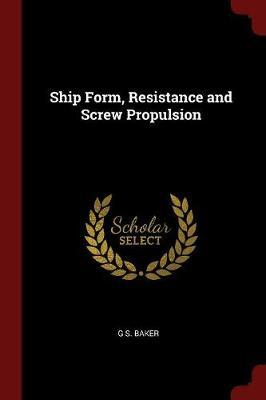 Ship Form, Resistance and Screw Propulsion by G S Baker