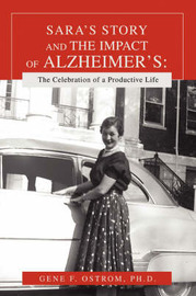 Sara's Story and the Impact of Alzheimer's: The Celebration of a Productive Life by Gene F. Ostrom Ph. D.