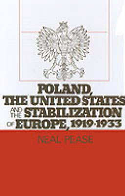Poland, the United States, and the Stabilization of Europe, 1919-1933 by Neal Pease