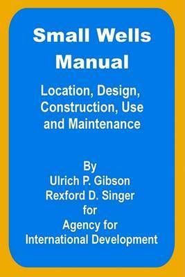 Small Wells Manual: Location, Design, Construction, Use and Maintenance by Ulric P. Gibson