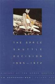 The Space Shuttle Decision, 1965-1972 by T.A. Heppenheimer