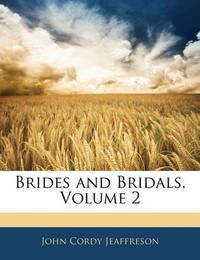 Brides and Bridals, Volume 2 by John Cordy Jeaffreson