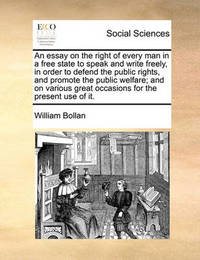 An Essay on the Right of Every Man in a Free State to Speak and Write Freely, in Order to Defend the Public Rights, and Promote the Public Welfare; And on Various Great Occasions for the Present Use of It by William Bollan