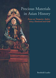 Precious Materials In Asian History: Essays On Turquoise, Amber, Ivory, Diamond And Gold by Berthold Laufer image