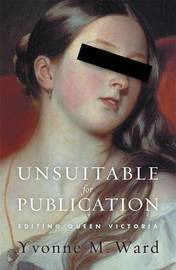 Unsuitable For Publication:Editing Queen Victoria by Yvonne Ward
