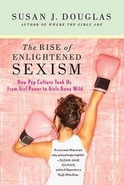 The Rise of Enlightened Sexism by Susan J Douglas