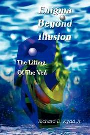 Enigma Beyond Illusion: The Lifting of the Veil by Richard Douglas Kydd Jr.