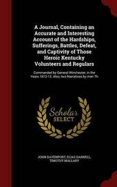 A Journal, Containing an Accurate and Interesting Account of the Hardships, Sufferings, Battles, Defeat, and Captivity of Those Heroic Kentucky Volunteers and Regulars by John Davenport
