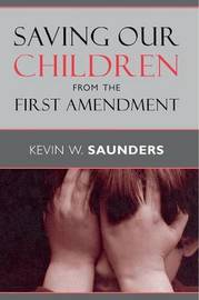 Saving Our Children from the First Amendment by Kevin W. Saunders