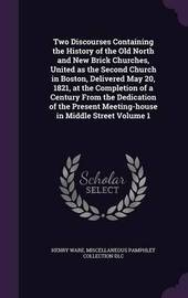 Two Discourses Containing the History of the Old North and New Brick Churches, United as the Second Church in Boston, Delivered May 20, 1821, at the Completion of a Century from the Dedication of the Present Meeting-House in Middle Street Volume 1 by Henry Ware