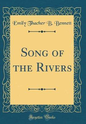Song of the Rivers (Classic Reprint) by Emily Thacher B Bennett
