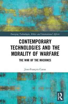 Contemporary Technologies and the Morality of Warfare by Jean-Francois Caron