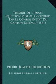 Theorie de L'Impot, Question Mise Au Concours Par Le Conseil D'Etat Du Canton de Vaud (1861) by Pierre Joseph Proudhon