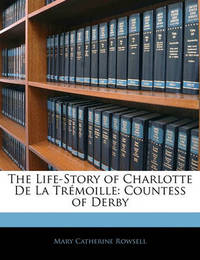 The Life-Story of Charlotte de La Trmoille: Countess of Derby by Mary Catherine Rowsell
