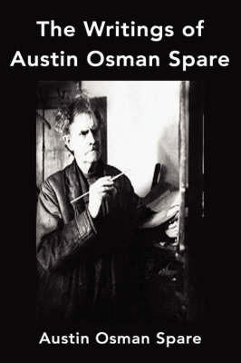 The Writings of Austin Osman Spare: Anathema of Zos, the Book of Pleasure and the Focus of Life by Austin Osman Spare