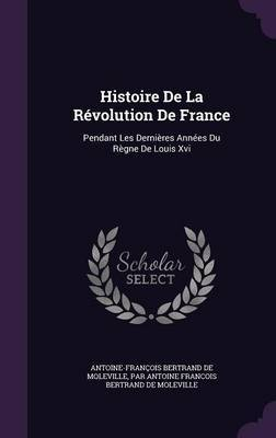 Histoire de La Revolution de France by Antoine Francois Bertrand De Moleville
