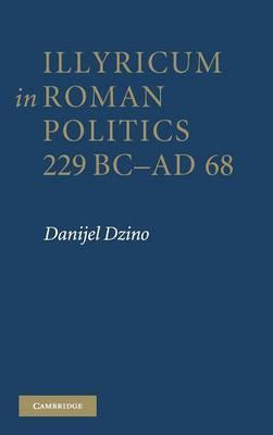 Illyricum in Roman Politics, 229 BC-AD 68 by Danijel Dzino image