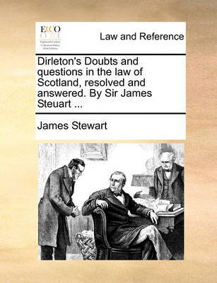 Dirleton's Doubts and Questions in the Law of Scotland, Resolved and Answered. by Sir James Steuart ... by James Stewart