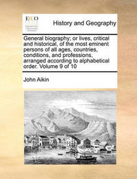 General Biography; Or Lives, Critical and Historical, of the Most Eminent Persons of All Ages, Countries, Conditions, and Professions, Arranged According to Alphabetical Order. Volume 9 of 10 by John Aikin