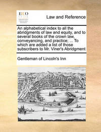 An Alphabetical Index to All the Abridgments of Law and Equity, and to Several Books of the Crown Law, Conveyancing, and Practice; ... to Which Are Added a List of Those Subscribers to Mr. Viner's Abridgment by Gentleman Of Lincoln's-Inn