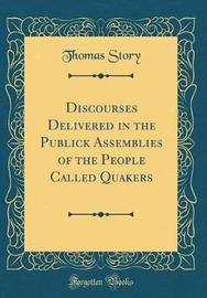 Discourses Delivered in the Publick Assemblies of the People Called Quakers (Classic Reprint) by Thomas Story image