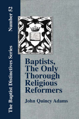 Baptists, The Only Thorough Religious Reformers by John Quincy Adams