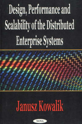 Design, Performance & Scalability of the Distributed Enterprise Systems by Janusz S. Kowalik