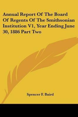 Annual Report of the Board of Regents of the Smithsonian Institution V1, Year Ending June 30, 1886 Part Two by Spencer F. Baird