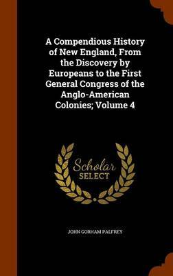 A Compendious History of New England, from the Discovery by Europeans to the First General Congress of the Anglo-American Colonies; Volume 4 by John Gorham Palfrey
