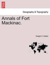 Annals of Fort Mackinac. by Dwight H Kelton