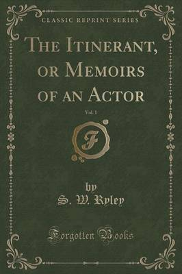 The Itinerant, or Memoirs of an Actor, Vol. 1 (Classic Reprint) by S W Ryley