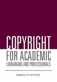 Copyright for Academic Librarians and Professionals by Rebecca P Butler