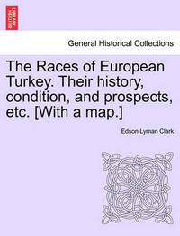 The Races of European Turkey. Their History, Condition, and Prospects, Etc. [With a Map.] by Edson Lyman Clark