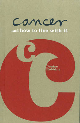 Lifecare: Cancer and How to Live with it by Denise Robbins