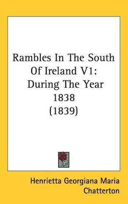 Rambles In The South Of Ireland V1: During The Year 1838 (1839) by Henrietta Georgiana Maria Chatterton image