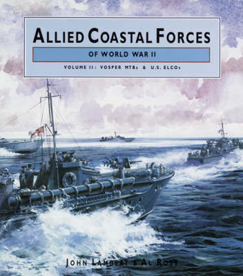Allied Coastal Forces of World War II: v. 2: Vosper MTBs and US ELCOs by John Lambert