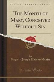 The Month of Mary, Conceived Without Sin (Classic Reprint) by Auguste Joseph Alphonse Gratry
